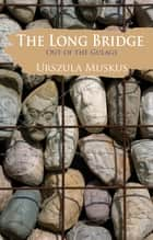 The Long Bridge - Out of the Gulags ebook by Urszula Muskus