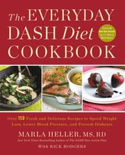 The Everyday DASH Diet Cookbook - Over 150 Fresh and Delicious Recipes to Speed Weight Loss, Lower Blood Pressure, and Prevent Diabetes ebook by Marla Heller