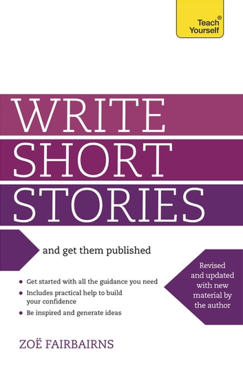 Write Short Stories - And Get Them Published - Your practical guide to writing compelling short fiction ebook by Zoe Fairbairns