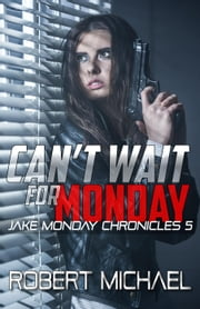 Can't Wait for Monday - The Jake Monday Chronicles, #5 ebook by Robert Michael