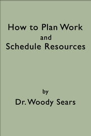 How To Plan Work and Schedule Resources ebook by Woodrow Sears