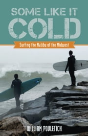 Some Like It Cold - Surfing the Malibu of the Midwest ebook by William Povletich