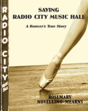 SAVING RADIO CITY MUSIC HALL - A DANCER'S TRUE STORY ebook by Rosemary Novellino-Mearns