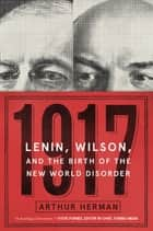1917 - Lenin, Wilson, and the Birth of the New World Disorder ebook by Arthur Herman PhD