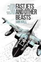 Fast Jets and Other Beasts - Personal Insights from the Cockpit of the Hunter, Phantom, Jaguar, Tornado and Many More ebook by Ian Hall