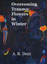 Overcoming Trauma: Flowers in Winter ebook by A R Dent