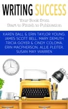 Writing Success: Your Book from Start to Finish to Publication ebook by Karen Ball,James Scott Bell,Susan May Warren,Tricia Goyer,Cindy Coloma,Erin Taylor Young,Erin MacPherson,Mary E. DeMuth,Allie Pleiter