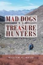 Mad Dogs and Treasure Hunters ebook by William H. White