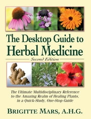The Desktop Guide to Herbal Medicine - The Ultimate Multidisciplinary Reference to the Amazing Realm of Healing Plants in a Quick-Study, One-Stop Guide ebook by Brigitte Mars, A.H.G.