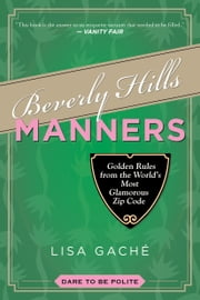 Beverly Hills Manners - Golden Rules from the World's Most Glamorous Zip Code ebook by Lisa Gache