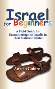 Israel for Beginners: A Field Guide for Encountering the Israelis in Their Natural Habitat ebook by Angelo Colorni