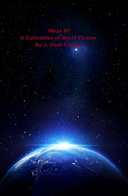 What If? A Collection of Short Fiction By J. Paul Cooper ebook by J. Paul Cooper