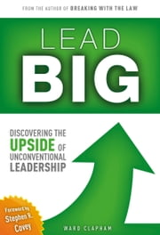 Lead Big: Discovering the Upside of Unconventional Leadership ebook by Ward Clapham
