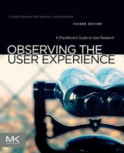 Observing the User Experience - A Practitioner's Guide to User Research ebook by Mike Kuniavsky,Andrea Moed,Elizabeth Goodman, Ph.D., School of Information, University of California Berkeley
