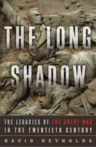 The Long Shadow: The Legacies of the Great War in the Twentieth Century ebook by David Reynolds, Ph.D.