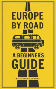 Europe By Road: A Beginner's Guide. ebook by Voyager Europe