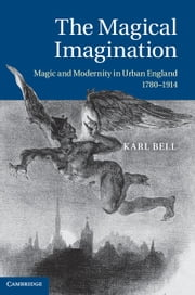 The Magical Imagination - Magic and Modernity in Urban England, 1780–1914 ebook by Karl Bell