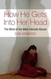 The Mind of the Intimate Male Abuser : How He Gets into Her Head ebook by Don Hennessy