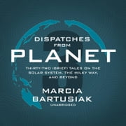 Dispatches from Planet 3 - Thirty-Two (Brief) Tales on the Solar System, the Milky Way, and Beyond audiobook by Marcia Bartusiak
