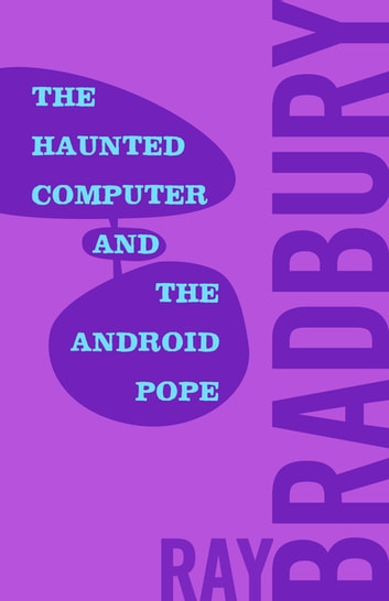 The Haunted Computer and the Android Pope ebook by Ray Bradbury