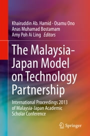The Malaysia-Japan Model on Technology Partnership - International Proceedings 2013 of Malaysia-Japan Academic Scholar Conference ebook by Khairuddin Ab. Hamid,Osamu Ono,Anas M Bostamam,Amy Poh Ai Ling