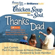 Chicken Soup for the Soul: Thanks Dad - 34 Stories about the Ties that Bind, Being an Everyday Hero, and Moments that Last Forever audiobook by Jack Canfield, Mark Victor Hansen, Wendy Walker