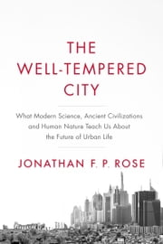 The Well-Tempered City - What Modern Science, Ancient Civilizations, and Human Nature Teach Us About the Future of Urban Life ebook by Jonathan F. P. Rose