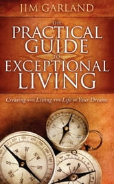 The Practical Guide To Exceptional Living - Creating and Living The Life of Your Dreams ebook by Jim Garland