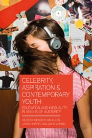 Celebrity, Aspiration and Contemporary Youth - Education and Inequality in an Era of Austerity ebook by Dr Heather Mendick, Dr Aisha Ahmad, Dr Kim Allen,...