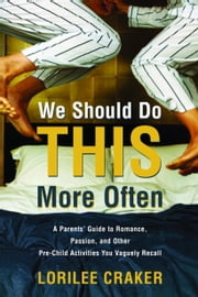 We Should Do This More Often - A Parents' Guide to Romance, Passion, and Other Pre-Child Activities You Vaguely Recall ebook by Lorilee Craker