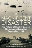 Magnificent Disaster The Failure of Market Garden The Arnhem Operation September 1944