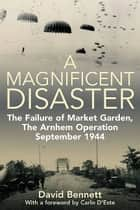 Magnificent Disaster The Failure of Market Garden The Arnhem Operation September 1944 - The Failure of Market Garden, The Arnhem Operation, September 1944 ebook by David Bennett