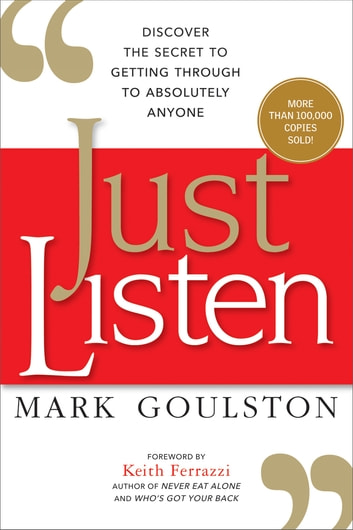 Just Listen - Discover the Secret to Getting Through to Absolutely Anyone ebook by Mark Goulston