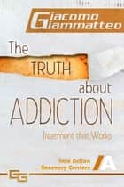 The Truth About Addiction, Treatment That Works ebook by Giacomo Giammatteo