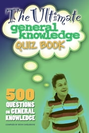 The Ultimate General Knowledge Quiz Book - 500 Questions on General Knowledge ebook by Kevin Snelgrove
