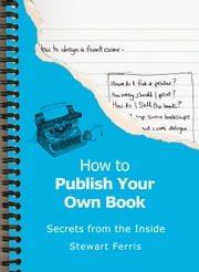 How To Publish Your Own Book: Secrets from the Inside ebook by Stewart Ferris