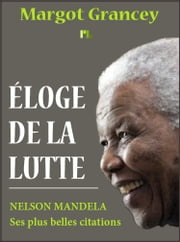 Éloge de la lutte - Nelson Mandela - Ses plus belles citations ebook by Margot Grancey