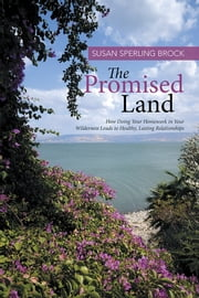 The Promised Land - How Doing Your Homework in Your Wilderness Leads to Healthy, Lasting Relationships ebook by Susan Sperling Brock