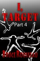 I, Target (Part 4) ebook by Bruce Rousseau
