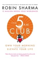 The 5 AM Club - Own Your Morning. Elevate Your Life. ebook by Robin Sharma