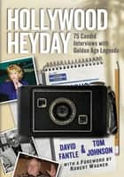 Hollywood Heyday - 75 Candid Interviews with Golden Age Legends ebook by David Fantle