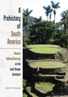 A Prehistory of South America - Ancient Cultural Diversity on the Least Known Continent ebook by Jerry D. Moore