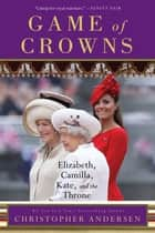 Game of Crowns - Elizabeth, Camilla, Kate, and the Throne ebook by