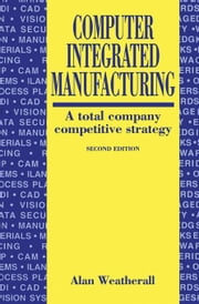 Computer Integrated Manufacturing: A Total Company Competitive Strategy ebook by WEATHERALL, ALAN