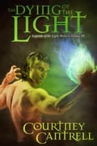 The Dying of the Light - Legends of the Light-Walkers, #3 ebook by Courtney Cantrell