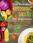 The Essential Ketogenic Diet For Beginners: The Complete Low-Carb, Weight Loss And Healthy Keto Diet Cookbook ebook by Lisa Daniel