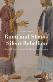 Rumi and Shams' Silent Rebellion - Parallels with Vedanta, Buddhism, and Shaivism ebook by Mostafa Vaziri