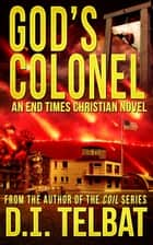 God's Colonel: An End Times Christian Novel ebook by D.I. Telbat
