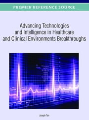 Advancing Technologies and Intelligence in Healthcare and Clinical Environments Breakthroughs ebook by Joseph Tan