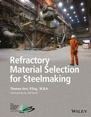 Refractory Material Selection for Steelmaking ebook by Tom Vert,Jeffrey D. Smith